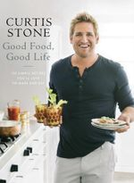Good Food, Good Life : 130 Simple Recipes You'll Love to Make and Eat - Curtis Stone