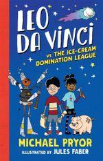 Leo Da Vinci vs the Ice-Cream Domination League - Michael Pryor