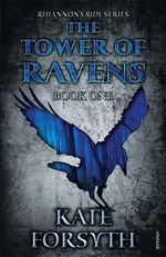 The Tower of Ravens : Rhiannon's Ride : Book 1 - Kate Forsyth
