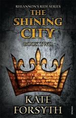 The Shining City : Rhiannon's Ride : Book 2 - Kate Forsyth