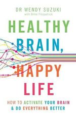 Healthy Brain, Happy Life : How to Activate Your Brain & Do Everything Better - Dr Wendy Suzuki