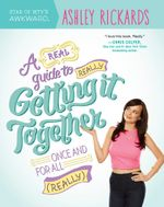 A Real Guide To Really Getting It Together Once And For All - Ashley Rickards