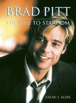 Brad Pitt : The Rise to Stardom - Brian J. Robb