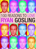 100 Reasons to Love Ryan Gosling - Joanna Benecke
