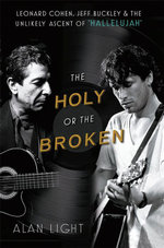The Holy or the Broken : Leonard Cohen, Jeff Buckley and the Unlikely Ascent of Hallelujah - Alan Light