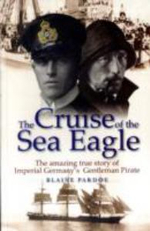 The Cruise of the Sea Eagle : The Story of Imperial Germany's Gentleman Pirate - Blaine Pardoe