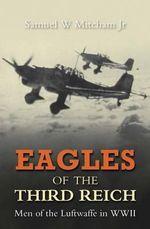 Eagles of the Third Reich : Men of the Luftwaffe in WWII - Samuel W. Mitcham, Jr.