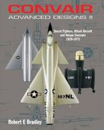 Convair Advanced Designs II : Secret Fighters, Attack Aircraft, and Unique Concepts 1929-1973 - Robert Bradley