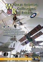 Great Aviation Collections of Britain : The UK's National Treasures and Where to Find Them - Ken Ellis