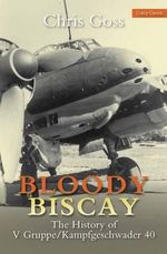 Bloody Biscay : The History of V Gruppe/Kampfgeschwader 40 - Chris Goss