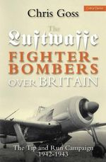 Luftwaffe Fighter-bombers Over Britain : The Tip and Run Campaign, 1942-1943 - Chris Goss