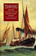 Trawling : The Rise and Fall of the British Trawl Fishery - Robb Robinson