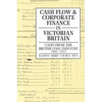 Cash Flow and Corporate Finance in Victorian Britain : Cases from the British Coal Industry 1860-1914 - Trevor Baldwin