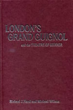 London's Grand Guignol and the Theatre of Horror - Richard J. Hand
