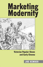 Marketing Modernity : Victorian Popular Shows and Early Cinema - Joe Kember