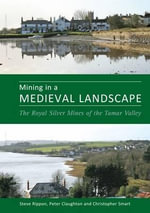 Mining in a Medieval Landscape : The Royal Silver Mines of the Tamar Valley - Stephen Rippon