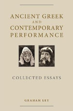Ancient Greek and Contemporary Performance : Collected Essays - Graham Ley