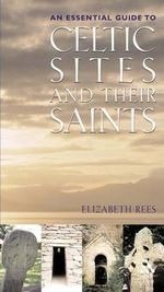 Celtic Sites and Their Saints : A Guidebook - Elizabeth Rees