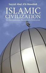 Islamic Civilization : Its Foundational Beliefs and Principles - Abul A'La Mawdudi