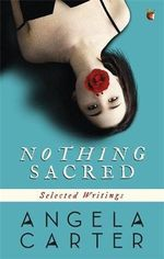 Nothing Sacred : Selected Writings - Angela Carter