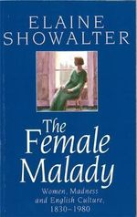 The Female Malady : Women, Madness and English Culture, 1830-1980 - Elaine Showalter