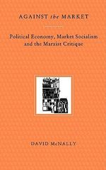 Against the Market : Political Economy, Market Socialism and the Marxist Critique - David McNally
