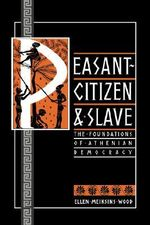 Peasant, Citizen and Slave : Foundations of Athenian Democracy - Ellen Meiksins Wood