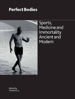 Perfect Bodies : Sports, Medicine and Immortality Ancient and Modern