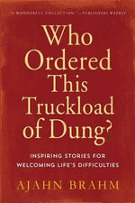 Who Ordered This Truckload of Dung? : Inspiring Stories for Welcoming Life's Difficulties - Ajahn Brahm