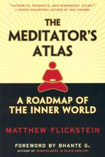 The Meditator's Atlas : A Roadmap To The Inner World - Matthew Flickstein