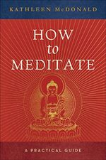 How to Meditate : A Practical Guide - Kathleen McDonald