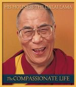 The Compassionate Life : How the World's Religions Can Come Together - His Holiness The Dalai Lama