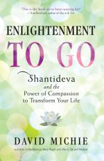 Enlightenment to Go : Shantideva and the Power of Compassion to Transform Your Life - David Michie