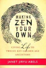Making Zen Your Own : Giving Life to Twelve Key Golden Age Ancestors - Janet Jiryu Abels