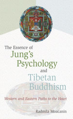 The Essence of Jung's Psychology and Tibetan Buddhism : Western and Eastern Paths to the Heart - Radmila Moacanin