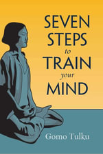 Seven Steps to Train Your Mind : A Simple Clarification of the Root Verses of Seven Point Mind Training - Gomo Tulku