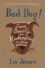 Bad Dog! : A Memoir of Love, Beauty, and Redemption in Dark Places - Lin Jensen