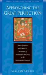 Approaching the Great Perfection : Simultaneous and Gradual Methods of Dzogchen Practice in the Longchen Nyingtig - Sam Van Schaik