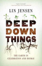 Deep Down Things : The Earth in Celebration and Dismay - Lin Jensen