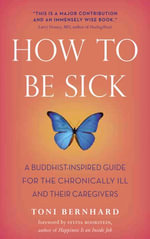 How to Be Sick : A Buddhist-Inspired Guide for the Chronically Ill and Their Caregivers - Toni Bernhard