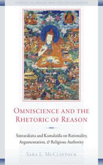 Omniscience and the Rhetoric of Reason : Santaraksita and Kamalasila on Rationality, Argumentation, and Religious Authority - Sara L. McClintock