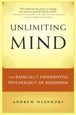 Unlimiting Mind : The Radically Experiential Psychology of Buddhism - Andrew Olendzki