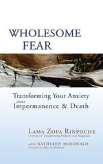 Wholesome Fear : Transforming Your Anxiety About Impermanence and Death - Thubten Zopa