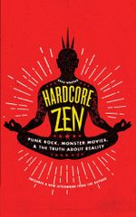 Hardcore Zen : Punk Rock, Monster Movies and the Truth About Reality - Brad Warner