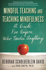 Mindful Teaching and Teaching Mindfulness : A Guide for Anyone Who Teaches Anything - Deborah Schoeberlein David