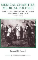 Medical Charities, Medical Politics : The Irish Dispensary System and the Poor Law, 1836-1872 :  The Irish Dispensary System and the Poor Law, 1836-1872 - Ronald D. Cassell