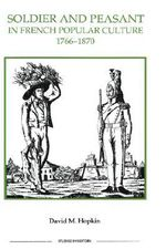 Soldier and Peasant in French Popular Culture, 1766-1870 : Royal Historical Society Studies in History New Series - David M. Hopkin