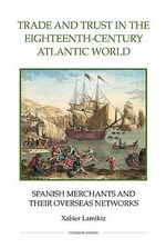 Trade and Trust in the Eighteenth-century Atlantic World : Spanish Merchants and Their Overseas Networks - Xabier Lamikiz