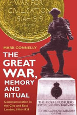 The Great War, Memory and Ritual : Commemoration in the City and East London, 1916-1939 - Mark Connelly