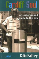 Cardiff Soul : An Underground Guide to the City - Colin Palfrey